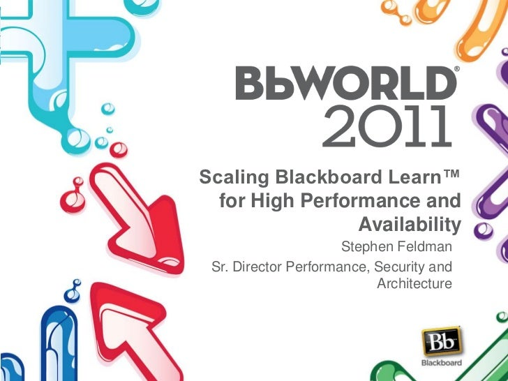 Scaling Blackboard Learn™ for High Performance and Availability<br />Stephen Feldman<br />Sr. Director Performance, Securi...