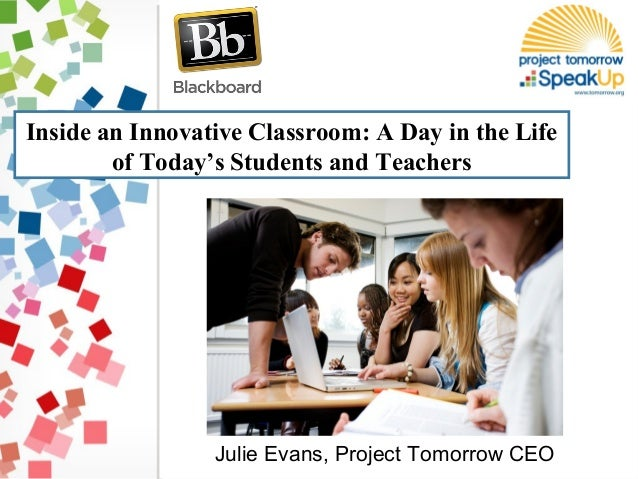 Inside an Innovative Classroom: A Day in the Life of Today's Students and Teachers Julie Evans, Project Tomorrow CEO
