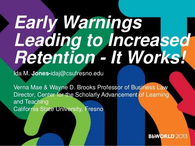 Early Warnings Leading to Increased Retention - It Works! Ida M. Jones-idaj@csufresno.edu Verna Mae & Wayne D. Brooks Prof...