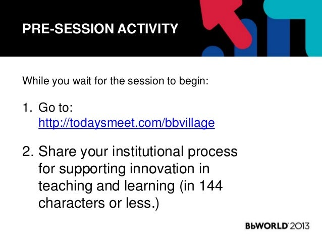 PRE-SESSION ACTIVITY While you wait for the session to begin: 1. Go to: http://todaysmeet.com/bbvillage 2. Share your inst...