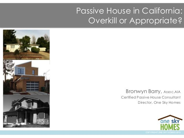 Passive House in California:Overkill or Appropriate?Bronwyn Barry, Assoc.AIACertified Passive House ConsultantDirector, On...