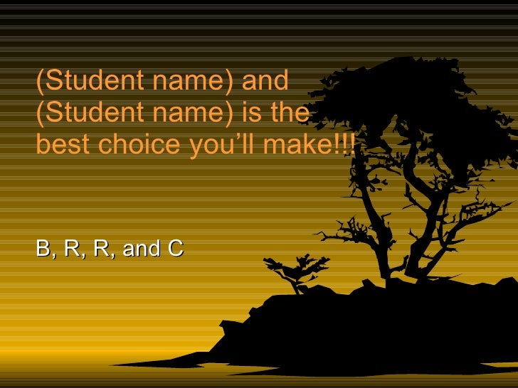 (Student name) and (Student name) is the best choice you'll make!!! B, R, R, and C