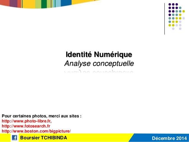 Identité Numérique Analyse conceptuelle Boursier TCHIBINDA Décembre 2014 Pour certaines photos, merci aux sites : http://w...