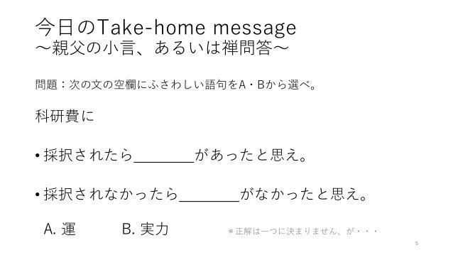 今日のTake-home message 〜親父の小言、あるいは禅問答〜 問題:次の文の空欄にふさわしい語句をA・Bから選べ。 科研費に • 採択されたら があったと思え。 • 採択されなかったら がなかったと思え。 A. 運 B. 実力 *正...