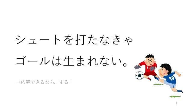 シュートを打たなきゃ ゴールは生まれない。 →応募できるなら、する! 6