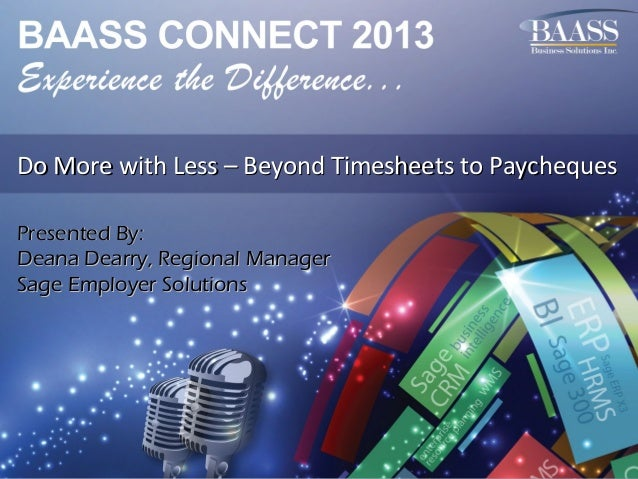 Do More with Less – Beyond Timesheets to Paycheques Presented By: Deana Dearry, Regional Manager Sage Employer Solutions
