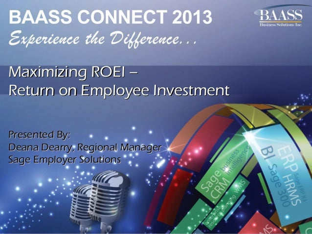 Maximizing ROEI – Return on Employee Investment Presented By: Deana Dearry, Regional Manager Sage Employer Solutions