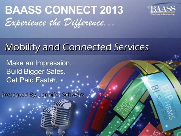 Mobility and Connected Services Make an Impression. Build Bigger Sales. Get Paid Faster. Presented By: Jennifer Schwarz