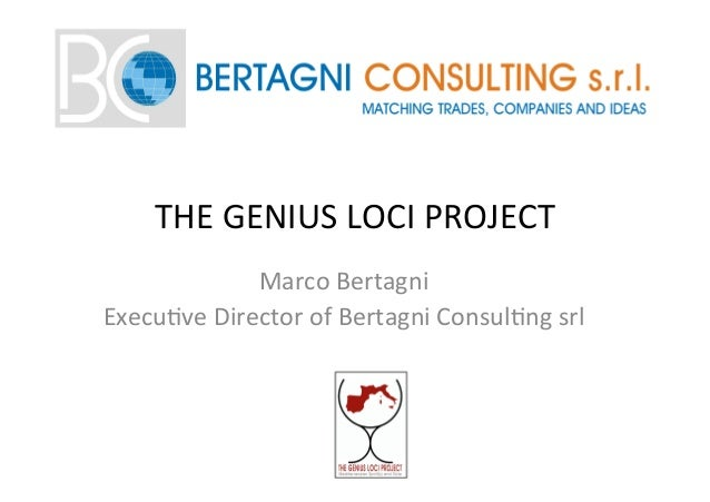 THE	   GENIUS	   LOCI	   PROJECT	    Marco	   Bertagni	   	    Execu=ve	   Director	   of	   Bertagni	   Consul=ng	   srl	...