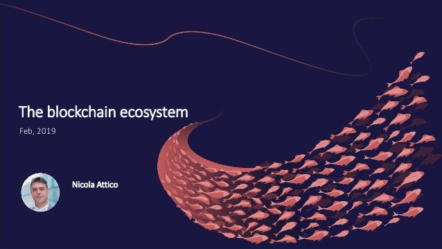 1 The blockchain ecosystem Feb, 2019 Nicola Attico
