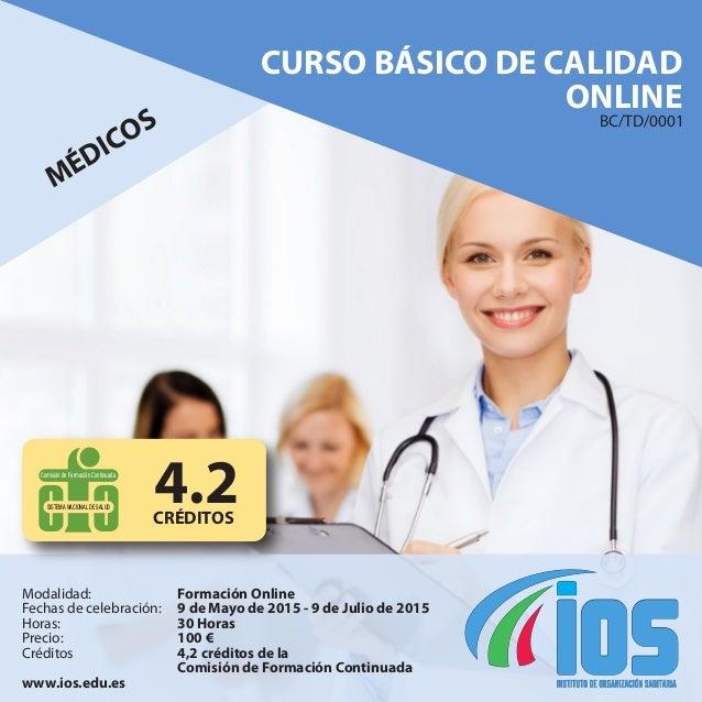 CURSO BÁSICO DE CALIDAD ONLINE MÉDICOS Modalidad: Fechas de celebración: Horas: Precio: Créditos www.ios.edu.es Formación ...