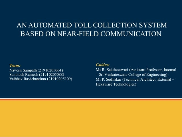 AN AUTOMATED TOLL COLLECTION SYSTEM BASED ON NEAR-FIELD COMMUNICATION Team: Naveen Sampath (21910205064) Santhosh Ramesh (...