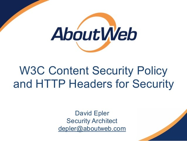 W3C Content Security Policy and HTTP Headers for Security David Epler Security Architect depler@aboutweb.com