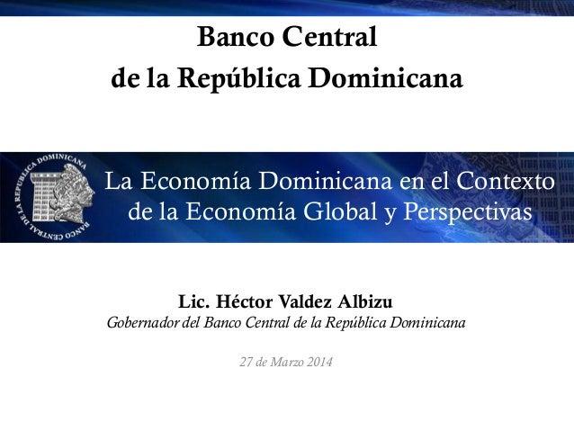Banco Central de la República Dominicana La Economía Dominicana en el Contexto de la Economía Global y Perspectivas Lic. H...