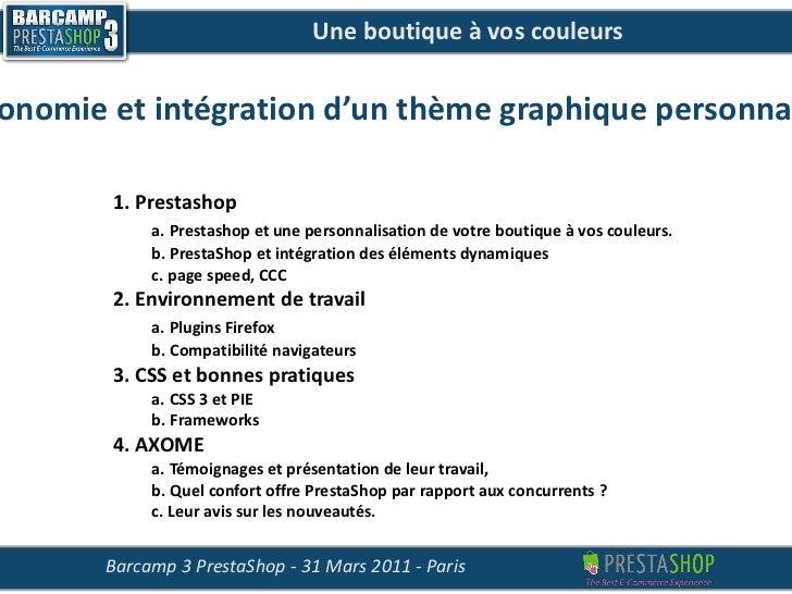 Une boutique à vos couleurs  Ergonomie et intégration d'un thème graphique personnalisé Barcamp 3 PrestaShop - 31 Mars 201...