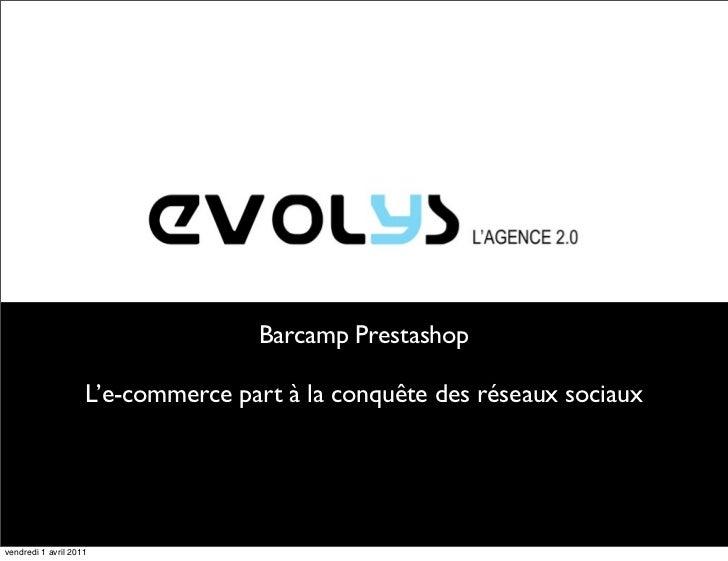 Barcamp Prestashop                    L'e-commerce part à la conquête des réseaux sociauxvendredi 1 avril 2011