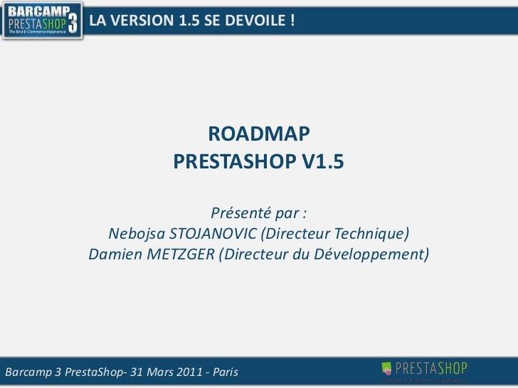 LA VERSION 1.5 SE DEVOILE !<br />ROADMAP<br />PRESTASHOP V1.5<br />Présenté par :<br />Nebojsa STOJANOVIC (Directeur Techn...