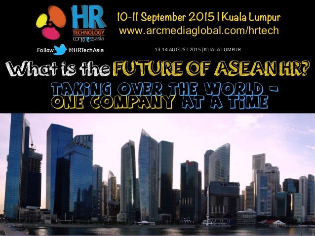 What is the FUTURE OF ASEAN HR? Taking Over the World - One Company at a Time 10-11 September 2015 | Kuala Lumpur www.arcm...