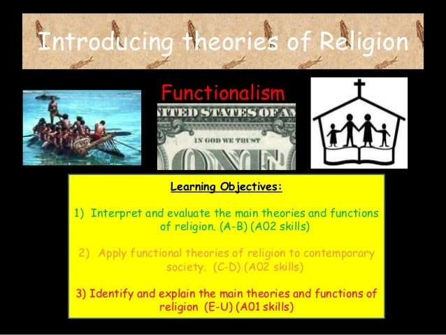 Introducing theories of Religion Functionalism  Learning Objectives: 1) Interpret and evaluate the main theories and funct...