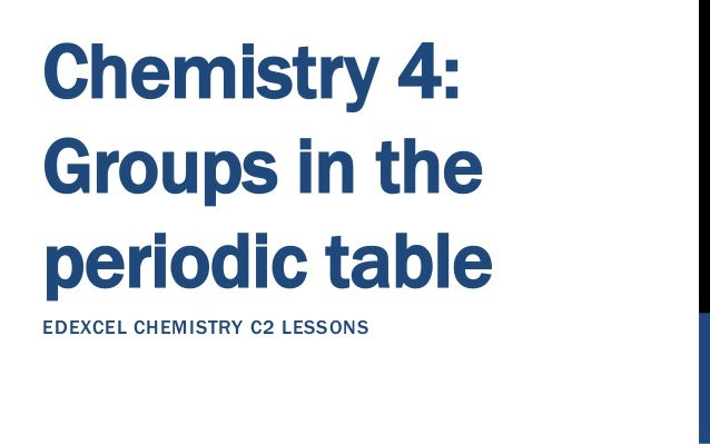 Chemistry 4: Groups in the periodic table EDEXCEL CHEMISTRY C2 LESSONS