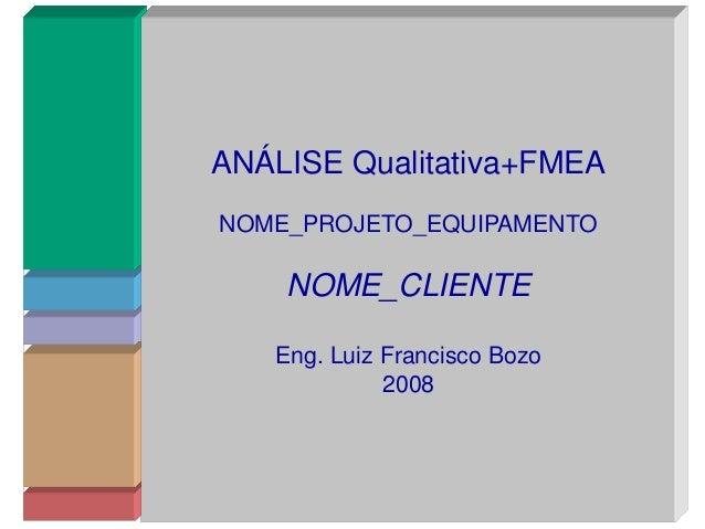 ANÁLISE Qualitativa+FMEA NOME_PROJETO_EQUIPAMENTO NOME_CLIENTE Eng. Luiz Francisco Bozo 2008 ANÁLISE Qualitativa+FMEA NOME...