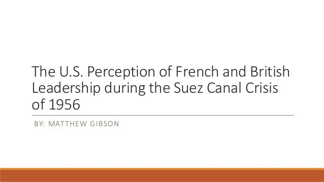 The U.S. Perception of French and British Leadership during the Suez Canal Crisis of 1956 BY: MATTHEW GIBSON
