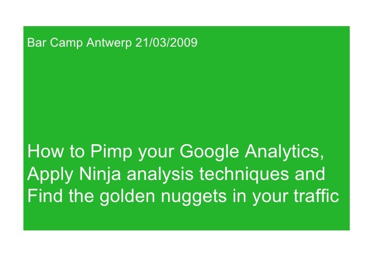 Bar Camp Antwerp 21/03/2009 How to Pimp your Google Analytics,  Apply Ninja analysis techniques and  Find the golden nugge...