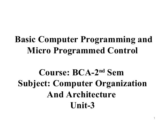 Basic Computer Programming and Micro Programmed Control Course: BCA-2nd Sem Subject: Computer Organization And Architectur...