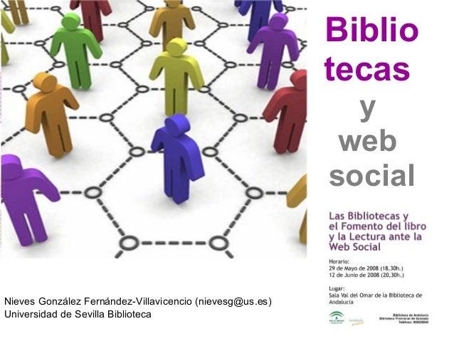 Biblio tecas y web social Nieves González Fernández-Villavicencio (nievesg@us.es) Universidad de Sevilla Biblioteca