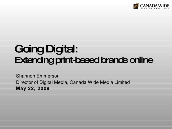 Going Digital: Extending print-based brands online Shannon Emmerson Director of Digital Media, Canada Wide Media Limited M...