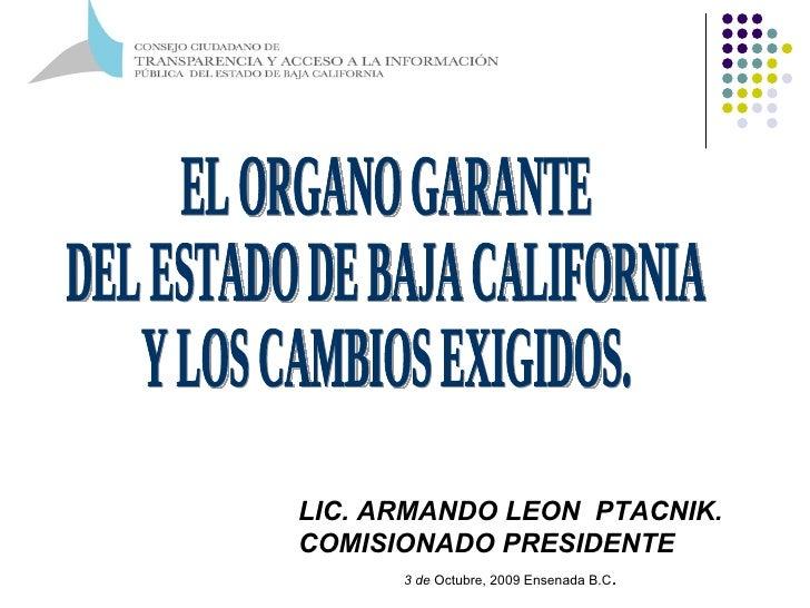 EL ORGANO GARANTE  DEL ESTADO DE BAJA CALIFORNIA  Y LOS CAMBIOS EXIGIDOS. LIC. ARMANDO LEON  PTACNIK. COMISIONADO PRESIDEN...