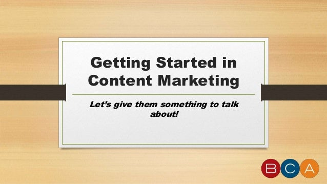 Getting Started in Content Marketing Let's give them something to talk about!
