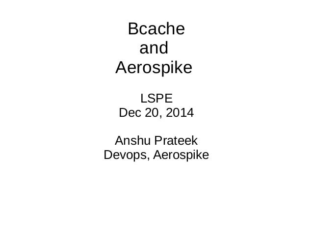 Bcache and Aerospike LSPE Dec 20, 2014 Anshu Prateek Devops, Aerospike