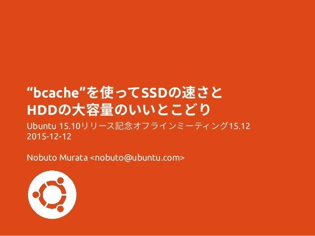 """bcache""を使ってSSDの速さと HDDの大容量のいいとこどり Ubuntu 15.10リリース記念オフラインミーティング15.12 2015-12-12 Nobuto Murata <nobuto@ubuntu.com>"