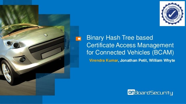 Binary Hash Tree based Certificate Access Management for Connected Vehicles (BCAM) Virendra Kumar, Jonathan Petit, William...