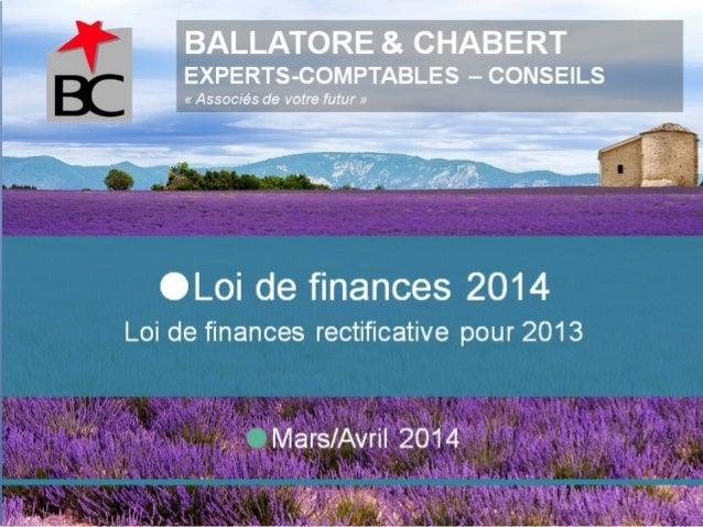 BALLATORE & CHABERT EXPERTS-COMPTABLES – CONSEILS «Associésdevotrefutur» Mars/Avril 2014 Loi de finances 2014 Loi d...