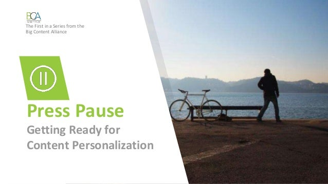 Press Pause Getting Ready for Content Personalization The First in a Series from the Big Content Alliance