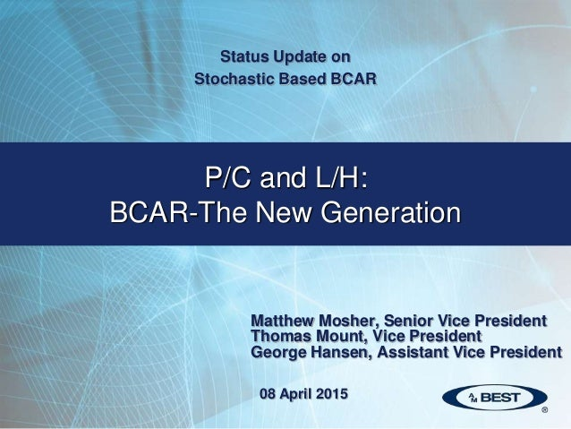 P/C and L/H: BCAR-The New Generation Status Update on Stochastic Based BCAR 08 April 2015 Matthew Mosher, Senior Vice Pres...
