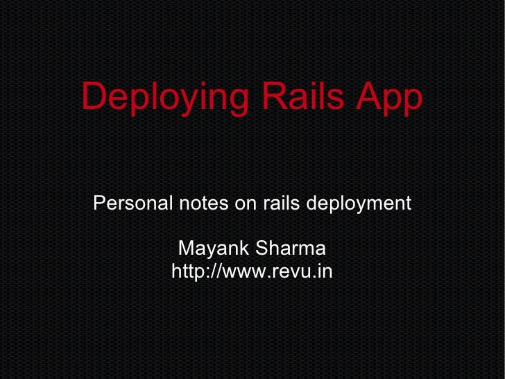 Deploying Rails App Personal notes on rails deployment Mayank Sharma http://www.revu.in