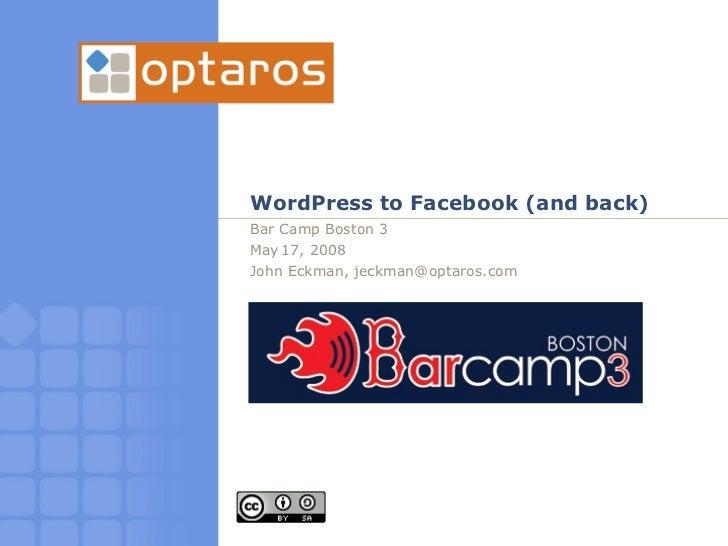 WordPress to Facebook (and back) Bar Camp Boston 3 May 17, 2008 John Eckman, jeckman@optaros.com