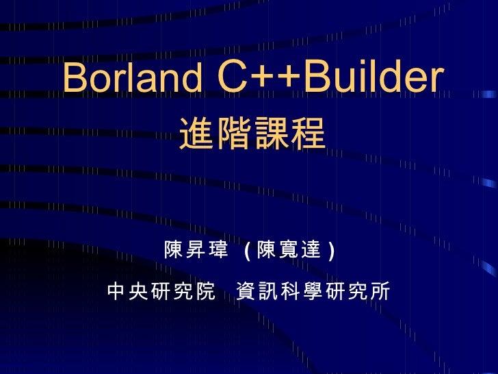 陳昇瑋  ( 陳寬達 ) 中央研究院  資訊科學研究所 Borland  C++Builder 進階課程