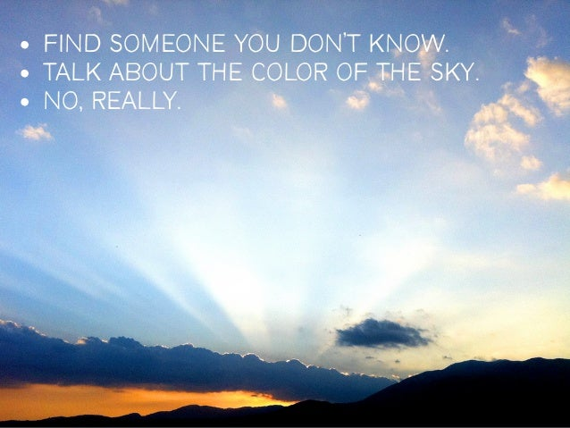 • FIND SOMEONE YOU DON'T KNOW.• TALK ABOUT THE COLOR OF THE SKY.• NO, REALLY.                                     19