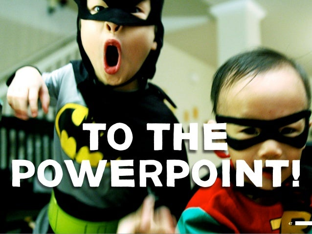 TO THEPOWERPOINT!          47