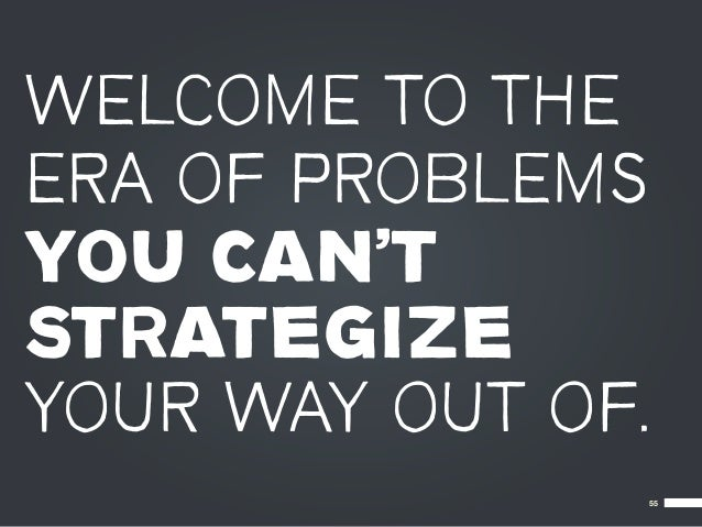 WELCOME TO THEERA OF PROBLEMSYOU CAN'TSTRATEGIZEYOUR WAY OUT OF.               55