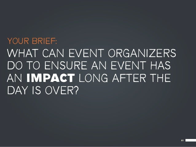 YOUR BRIEF:WHAT CAN EVENT ORGANIZERSDO TO ENSURE AN EVENT HASAN IMPACT LONG AFTER THEDAY IS OVER?                         ...