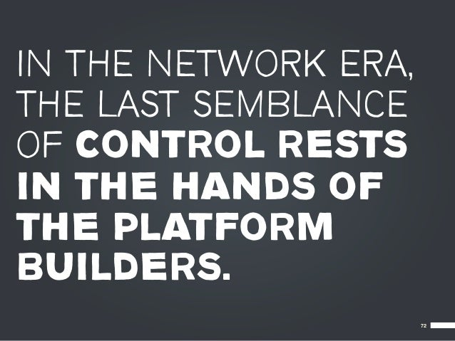 IN THE NETWORK ERA,THE LAST SEMBLANCEOF CONTROL RESTSIN THE HANDS OFTHE PLATFORMBUILDERS.                      72