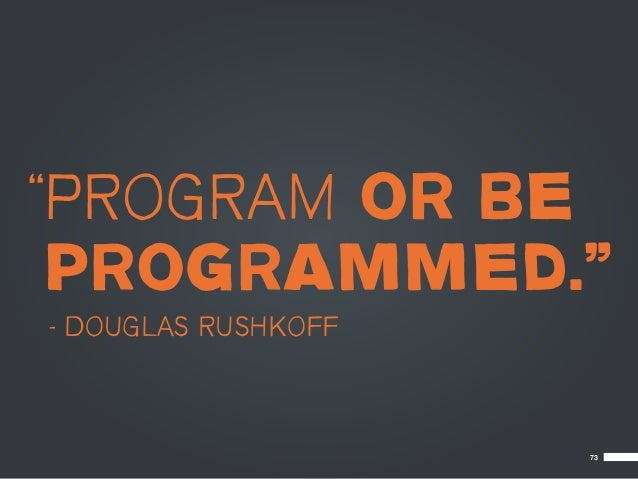 """PROGRAM OR BE PROGRAMMED.""– DOUGLAS RUSHKOFF                     73"