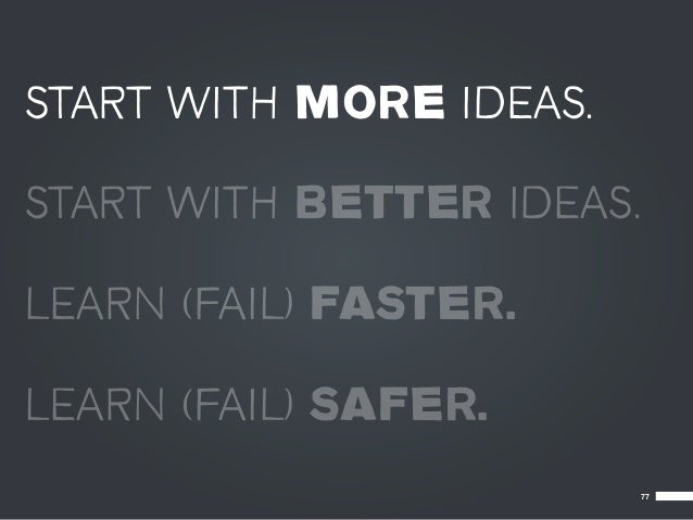 START WITH MORE IDEAS.START WITH BETTER IDEAS.LEARN (FAIL) FASTER.LEARN (FAIL) SAFER.                           77
