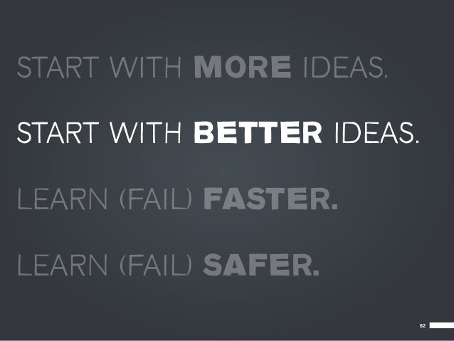 START WITH MORE IDEAS.START WITH BETTER IDEAS.LEARN (FAIL) FASTER.LEARN (FAIL) SAFER.                           82