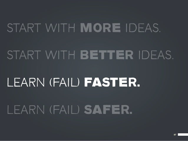 START WITH MORE IDEAS.START WITH BETTER IDEAS.LEARN (FAIL) FASTER.LEARN (FAIL) SAFER.                           87